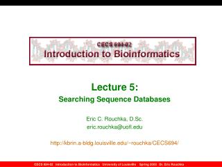 Lecture 5:  Searching Sequence Databases  Eric C. Rouchka, D.Sc. eric.rouchkauofl  kbrin.a-bldg.louisville