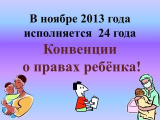 В ноябре 2013 года  исполняется   24 года  Конвенции  о правах ребёнка!