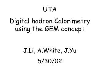 UTA Digital hadron Calorimetry using the GEM concept J.Li, A.White, J.Yu 5/30/02
