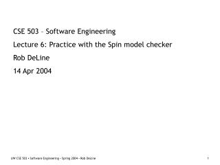 CSE 503 – Software Engineering Lecture 6: Practice with the Spin model checker Rob DeLine