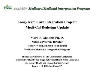 Long-Term Care Integration Project: Medi-Cal Redesign Update Mark R. Meiners Ph. D.