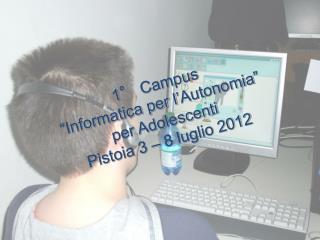 """1° Campus """" Informatica per l ' Autonomia """" per Adolescenti Pistoia 3 – 8 luglio 2012"""