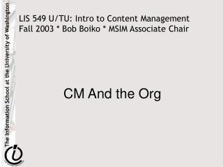 LIS 549 U/TU: Intro to Content Management Fall 2003 * Bob Boiko * MSIM Associate Chair