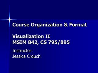 Course Organization & Format Visualization II MSIM 842, CS 795/895