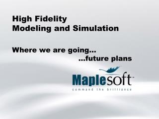 High Fidelity  Modeling and Simulation
