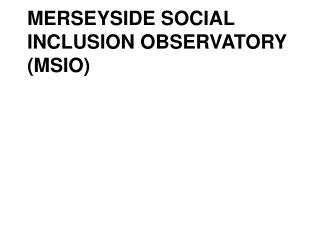 MERSEYSIDE SOCIAL INCLUSION OBSERVATORY (MSIO)