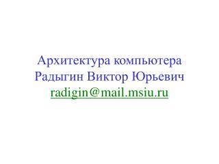 Архитектура компьютера Радыгин Виктор Юрьевич radigin@mail.msiu.ru