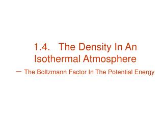 1.4.   The Density In An Isothermal Atmosphere   The Boltzmann Factor In The Potential Energy
