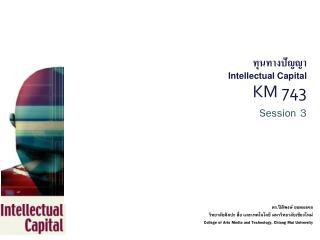 ทุนทางปัญญา Intellectual Capital  KM 743 Session 3