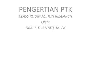 PENGERTIAN PTK CLASS ROOM ACTION  RESEARCH Oleh: DRA. SITI ISTIYATI, M.  Pd