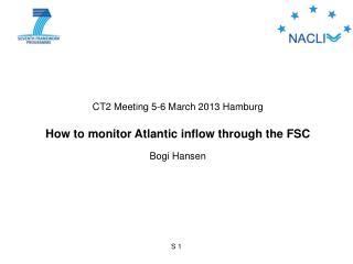 CT2 Meeting 5-6 March 2013 Hamburg How to monitor Atlantic inflow through the FSC Bogi Hansen
