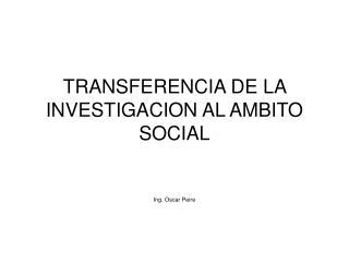 TRANSFERENCIA DE LA INVESTIGACION AL AMBITO SOCIAL