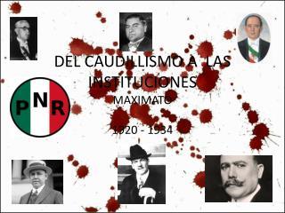 DEL CAUDILLISMO A  LAS INSTITUCIONES MAXIMATO
