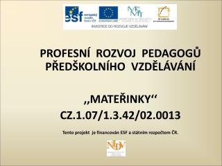 PROFESNÍ  ROZVOJ  PEDAGOGŮ PŘEDŠKOLNÍHO  VZDĚLÁVÁNÍ  ,,MATEŘINKY'' CZ.1.07/1.3.42/02.0013