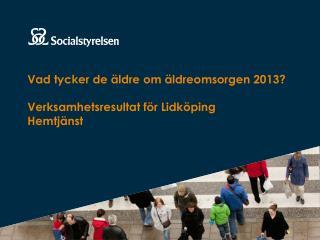 Vad tycker de äldre om äldreomsorgen 2013? Verksamhetsresultat för Lidköping Hemtjänst