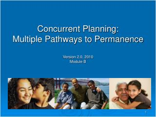 Concurrent Planning: Multiple Pathways to Permanence Version 2.0, 2010 Module B