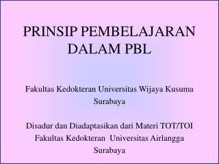 PRINSIP PEMBELAJARAN DALAM PBL Fakultas Kedokteran Universitas Wijaya Kusuma Surabaya