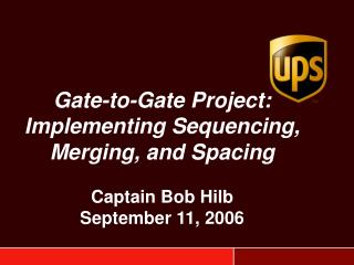 Gate-to-Gate Project: Implementing Sequencing, Merging, and Spacing  Captain Bob Hilb September 11, 2006