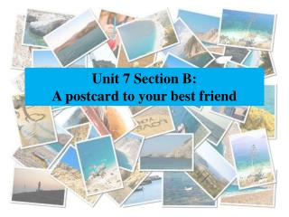 Unit 7 Section B: A postcard to your best friend