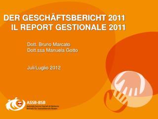 DER GESCHÄFTSBERICHT 2011 IL REPORT GESTIONALE 2011 Dott. Bruno Marcato Dott.ssa Manuela Gotto