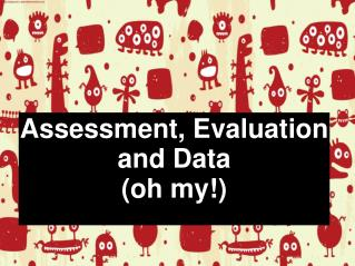 Assessment, Evaluation and Data (oh my!)