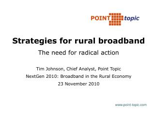 Strategies for rural broadband The need for radical action Tim Johnson, Chief Analyst, Point Topic