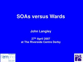 SOAs versus Wards John Langley 27 th  April 2007 at The Riverside Centre Derby