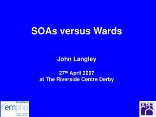 SOAs versus Wards John Langley 27 th  April 2007 at The Riverside Centre Derby