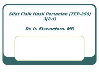 Sifat Fisik Hasil Pertanian (TEP-350) 3(2-1) Dr. Ir. Siswantoro. MP.
