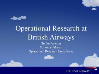 Operational Research at British Airways Stefan Jackson Susannah Martin