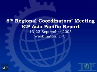 6 th  Regional Coordinators' Meeting ICP Asia Pacific Report 13-22 September 2005 Washington, D.C.