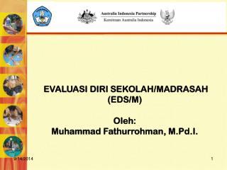 EVALUASI DIRI SEKOLAH /MADRASAH (EDS /M ) Oleh: Muhammad Fathurrohman, M.Pd.I.