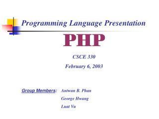 PHP CSCE 330 February 6, 2003 Group Members :  Antwan B. Phan George Hwang Luat Vu