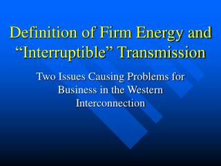 "Definition of Firm Energy and ""Interruptible"" Transmission"