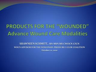 "PRODUCTS FOR THE ""WOUNDED"" Advance Wound Care Modalities"