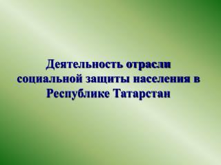 Деятельность отрасли социальной защиты населения в Республике Татарстан