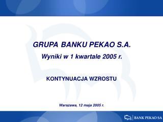 GRUP A  BANKU  PEKAO  S.A.  Wyniki w 1 kwartale  200 5 r. KONTYNUACJA WZROSTU