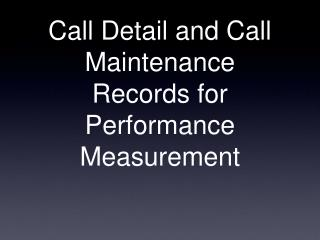 Call Detail and Call Maintenance Records for Performance Measurement