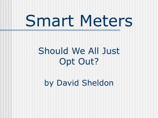 Smart Meters Should We All Just  Opt Out? by David Sheldon