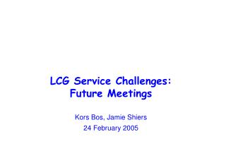 LCG Service Challenges: Future Meetings Kors Bos, Jamie Shiers 24 February 2005