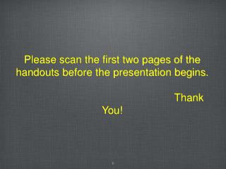 Please scan the first two pages of the handouts before the presentation begins.