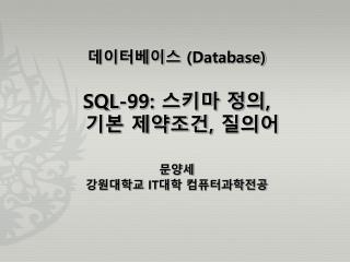 데이터베이스  (Database) SQL-99:  스키마 정의 ,  기본 제약조건 ,  질의어 문양세 강원대학교  IT 대학  컴퓨터과학전공
