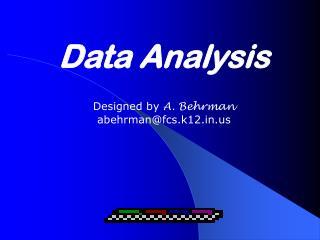 Data Analysis Designed by  A. Behrman abehrman@fcs.k12