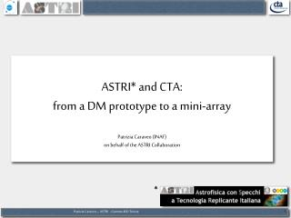 ASTRI* and CTA:  from a DM prototype to a mini-array Patrizia Caraveo  (INAF)