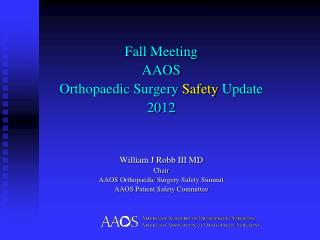 Fall Meeting AAOS  Orthopaedic  Surgery  Safety  Update 2012 William J Robb III MD Chair