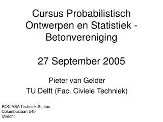 Cursus Probabilistisch Ontwerpen en Statistiek - Betonvereniging 27 September 2005