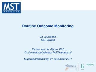 Routine Outcome Monitoring Jo Leunissen MST-expert Rachel van der Rijken, PhD