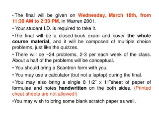The final will be given on  Wednesday, March 18th, from 11:30 AM to 2:30 PM , in Warren 2001.
