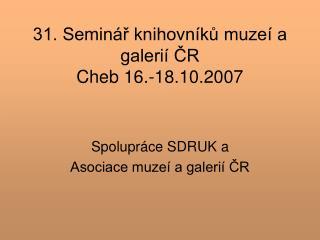 31. Seminář knihovníků muzeí a galerií ČR  Cheb 16.-18.10.2007