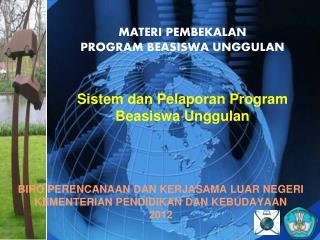MATERI  P EMBEKALAN  PROGRAM BEASISWA UNGGULAN Sistem dan Pelaporan Program Beasiswa Unggulan
